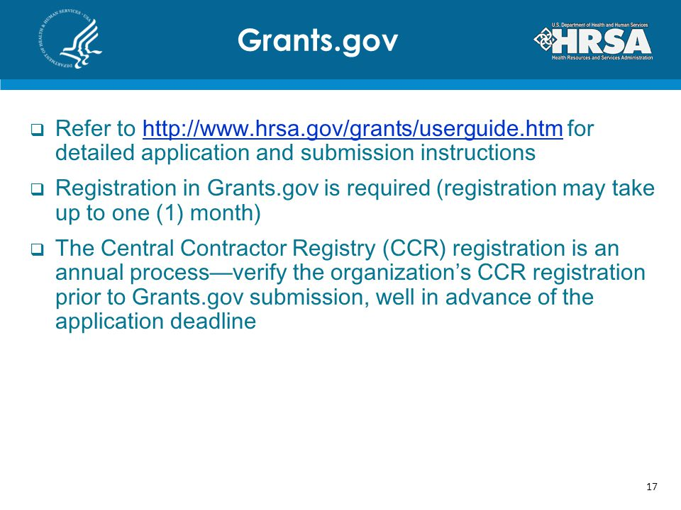 Refer to   for detailed application and submission instructionshttp://  Registration in Grants.gov is required (registration may take up to one (1) month) The Central Contractor Registry (CCR) registration is an annual processverify the organizations CCR registration prior to Grants.gov submission, well in advance of the application deadline Grants.gov 17