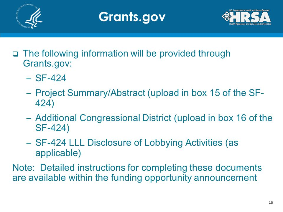 The following information will be provided through Grants.gov: –SF-424 –Project Summary/Abstract (upload in box 15 of the SF- 424) –Additional Congressional District (upload in box 16 of the SF-424) –SF-424 LLL Disclosure of Lobbying Activities (as applicable) Note: Detailed instructions for completing these documents are available within the funding opportunity announcement Grants.gov 19