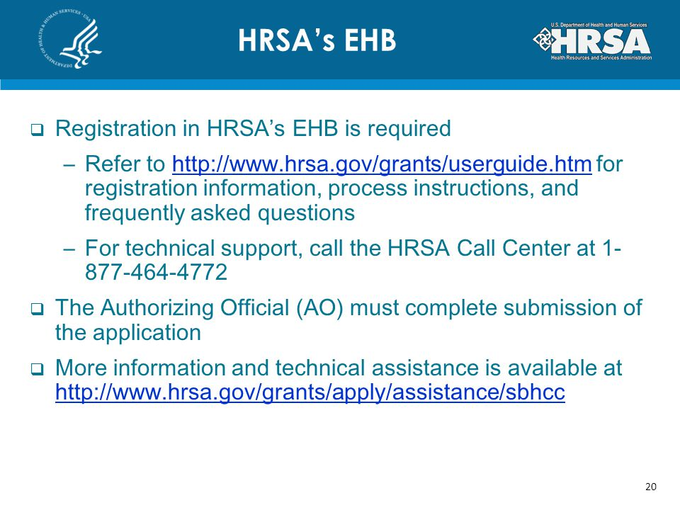 Registration in HRSAs EHB is required –Refer to   for registration information, process instructions, and frequently asked questionshttp://  –For technical support, call the HRSA Call Center at The Authorizing Official (AO) must complete submission of the application More information and technical assistance is available at     HRSAs EHB 20