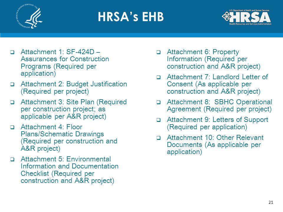 HRSAs EHB 21 Attachment 1: SF-424D – Assurances for Construction Programs (Required per application) Attachment 2: Budget Justification (Required per project) Attachment 3: Site Plan (Required per construction project; as applicable per A&R project) Attachment 4: Floor Plans/Schematic Drawings (Required per construction and A&R project) Attachment 5: Environmental Information and Documentation Checklist (Required per construction and A&R project) Attachment 6: Property Information (Required per construction and A&R project) Attachment 7: Landlord Letter of Consent (As applicable per construction and A&R project) Attachment 8: SBHC Operational Agreement (Required per project) Attachment 9: Letters of Support (Required per application) Attachment 10: Other Relevant Documents (As applicable per application)