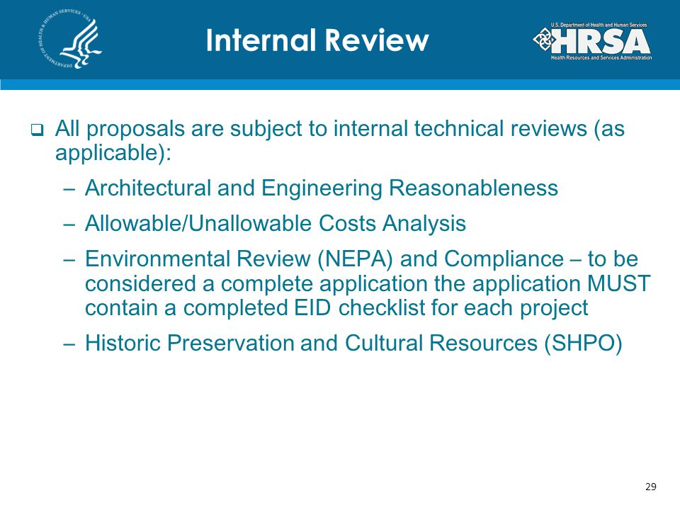 All proposals are subject to internal technical reviews (as applicable): –Architectural and Engineering Reasonableness –Allowable/Unallowable Costs Analysis –Environmental Review (NEPA) and Compliance – to be considered a complete application the application MUST contain a completed EID checklist for each project –Historic Preservation and Cultural Resources (SHPO) Internal Review 29