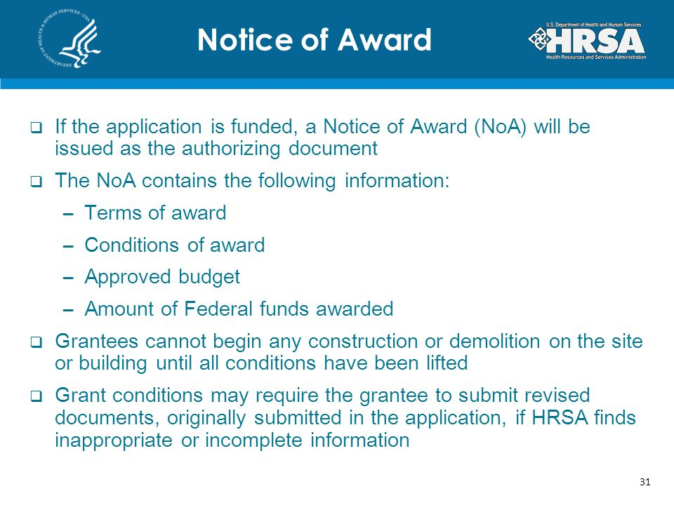 If the application is funded, a Notice of Award (NoA) will be issued as the authorizing document The NoA contains the following information: –Terms of award –Conditions of award –Approved budget –Amount of Federal funds awarded Grantees cannot begin any construction or demolition on the site or building until all conditions have been lifted Grant conditions may require the grantee to submit revised documents, originally submitted in the application, if HRSA finds inappropriate or incomplete information Notice of Award 31