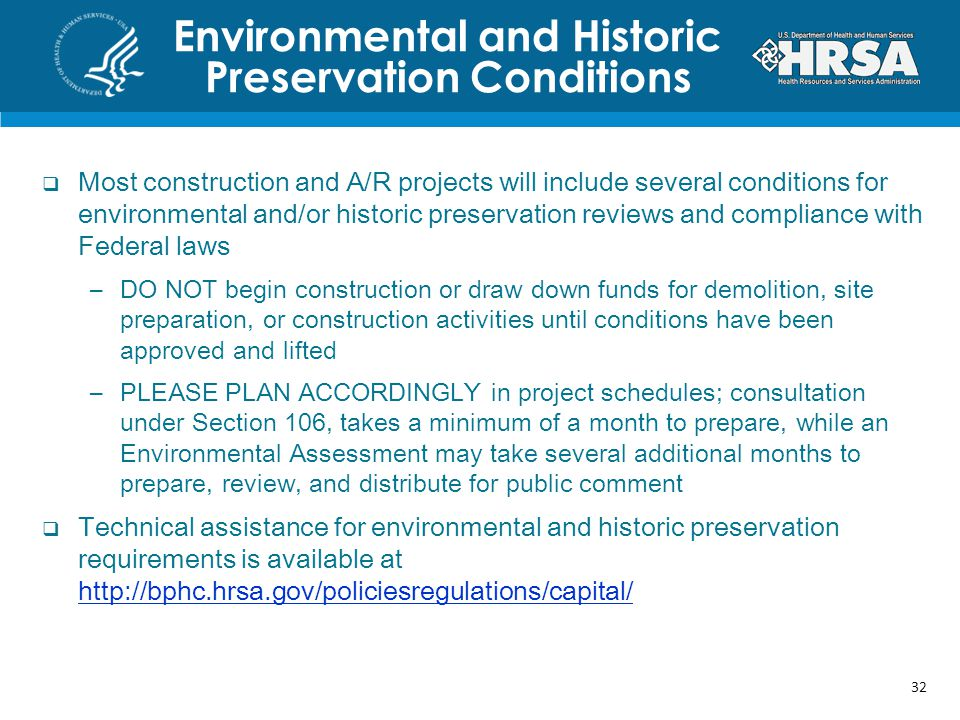 Most construction and A/R projects will include several conditions for environmental and/or historic preservation reviews and compliance with Federal laws –DO NOT begin construction or draw down funds for demolition, site preparation, or construction activities until conditions have been approved and lifted –PLEASE PLAN ACCORDINGLY in project schedules; consultation under Section 106, takes a minimum of a month to prepare, while an Environmental Assessment may take several additional months to prepare, review, and distribute for public comment Technical assistance for environmental and historic preservation requirements is available at     Environmental and Historic Preservation Conditions 32