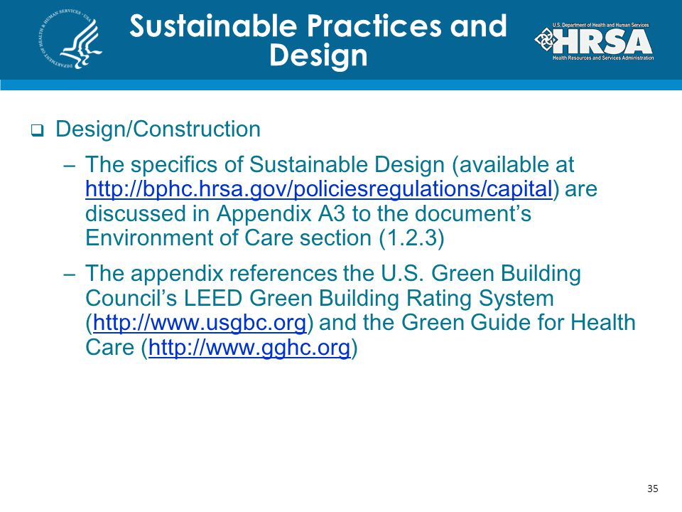 Design/Construction –The specifics of Sustainable Design (available at http://bphc.hrsa.gov/policiesregulations/capital) are discussed in Appendix A3 to the documents Environment of Care section (1.2.3) http://bphc.hrsa.gov/policiesregulations/capital –The appendix references the U.S.