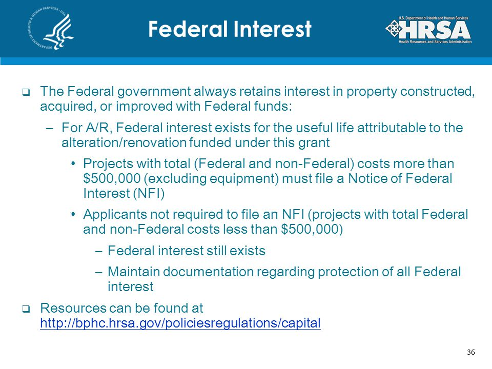 The Federal government always retains interest in property constructed, acquired, or improved with Federal funds: –For A/R, Federal interest exists for the useful life attributable to the alteration/renovation funded under this grant Projects with total (Federal and non-Federal) costs more than $500,000 (excluding equipment) must file a Notice of Federal Interest (NFI) Applicants not required to file an NFI (projects with total Federal and non-Federal costs less than $500,000) –Federal interest still exists –Maintain documentation regarding protection of all Federal interest Resources can be found at     Federal Interest 36
