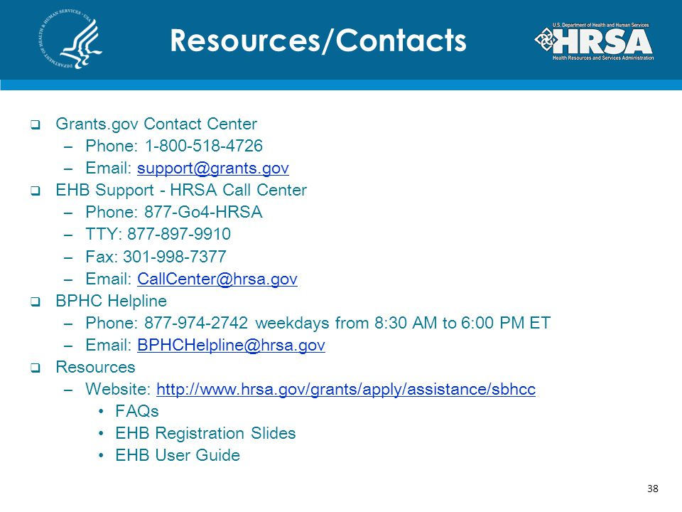 Grants.gov Contact Center –Phone: 1-800-518-4726 –Email: support@grants.govsupport@grants.gov EHB Support - HRSA Call Center –Phone: 877-Go4-HRSA –TTY: 877-897-9910 –Fax: 301-998-7377 –Email: CallCenter@hrsa.govCallCenter@hrsa.gov BPHC Helpline –Phone: 877-974-2742 weekdays from 8:30 AM to 6:00 PM ET –Email: BPHCHelpline@hrsa.govBPHCHelpline@hrsa.gov Resources –Website: http://www.hrsa.gov/grants/apply/assistance/sbhcchttp://www.hrsa.gov/grants/apply/assistance/sbhcc FAQs EHB Registration Slides EHB User Guide Resources/Contacts 38