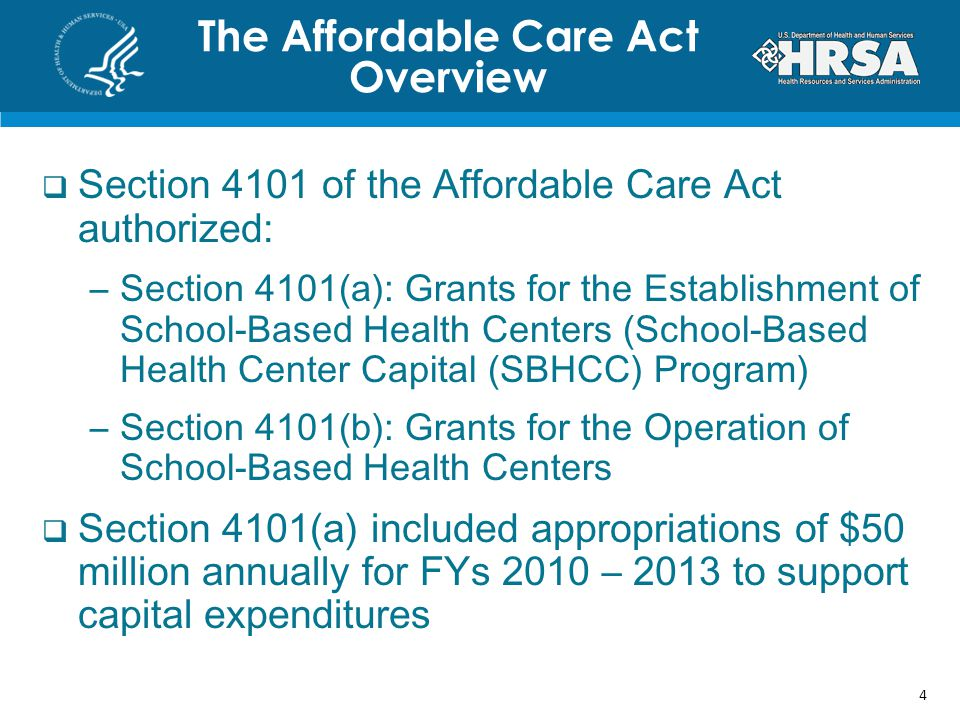 Section 4101 of the Affordable Care Act authorized: –Section 4101(a): Grants for the Establishment of School-Based Health Centers (School-Based Health Center Capital (SBHCC) Program) –Section 4101(b): Grants for the Operation of School-Based Health Centers Section 4101(a) included appropriations of $50 million annually for FYs 2010 – 2013 to support capital expenditures The Affordable Care Act Overview 4