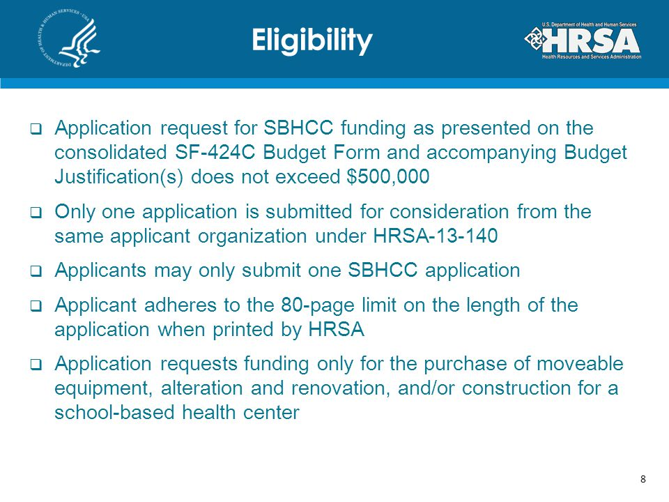 Application request for SBHCC funding as presented on the consolidated SF-424C Budget Form and accompanying Budget Justification(s) does not exceed $500,000 Only one application is submitted for consideration from the same applicant organization under HRSA Applicants may only submit one SBHCC application Applicant adheres to the 80-page limit on the length of the application when printed by HRSA Application requests funding only for the purchase of moveable equipment, alteration and renovation, and/or construction for a school-based health center Eligibility 8