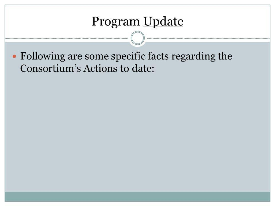 Program Update Following are some specific facts regarding the Consortiums Actions to date: