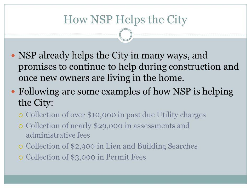 How NSP Helps the City NSP already helps the City in many ways, and promises to continue to help during construction and once new owners are living in the home.