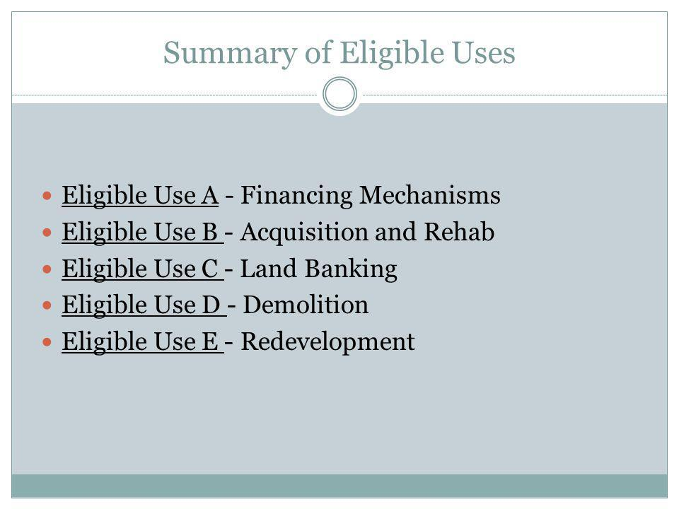 Summary of Eligible Uses Eligible Use A - Financing Mechanisms Eligible Use B - Acquisition and Rehab Eligible Use C - Land Banking Eligible Use D - Demolition Eligible Use E - Redevelopment