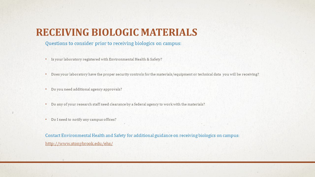 RECEIVING BIOLOGIC MATERIALS Questions to consider prior to receiving biologics on campus: Is your laboratory registered with Environmental Health & S