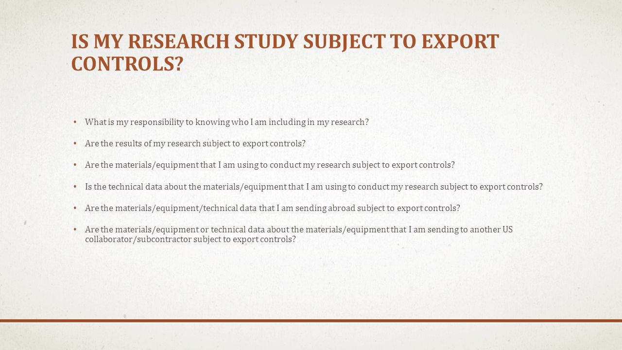 IS MY RESEARCH STUDY SUBJECT TO EXPORT CONTROLS? What is my responsibility to knowing who I am including in my research? Are the results of my researc