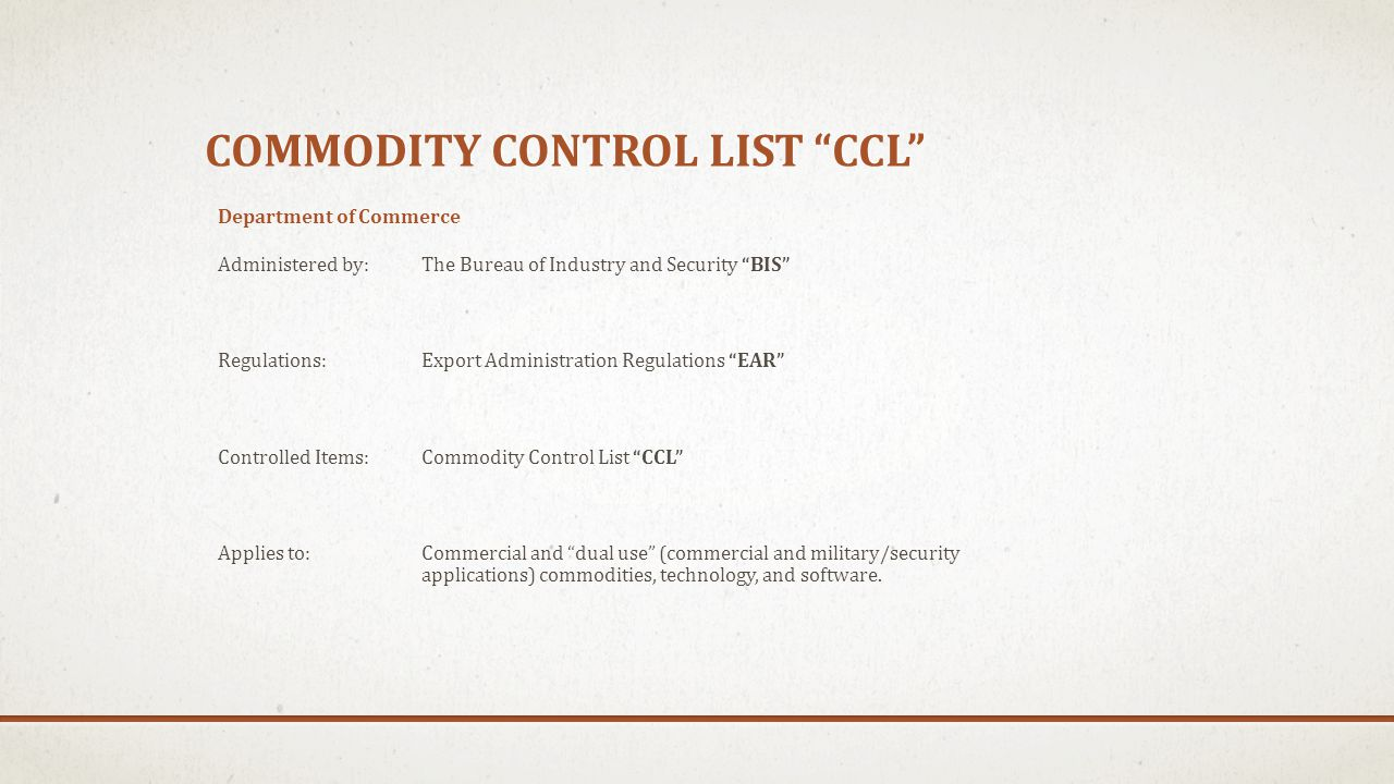 COMMODITY CONTROL LIST CCL Department of Commerce Administered by: The Bureau of Industry and Security BIS Regulations: Export Administration Regulati