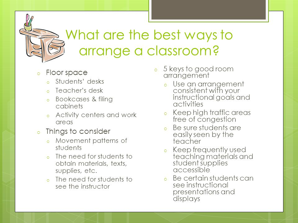 What are the best ways to arrange a classroom? o Floor space o Students desks o Teachers desk o Bookcases & filing cabinets o Activity centers and wor
