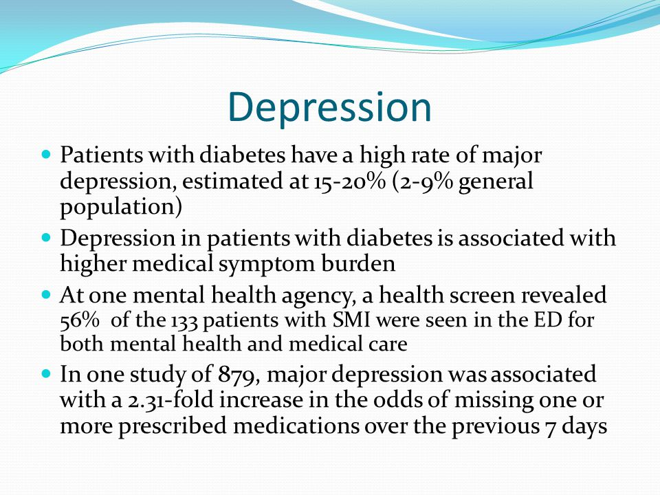 Depression Patients with diabetes have a high rate of major depression, estimated at 15-20% (2-9% general population) Depression in patients with diabetes is associated with higher medical symptom burden At one mental health agency, a health screen revealed 56% of the 133 patients with SMI were seen in the ED for both mental health and medical care In one study of 879, major depression was associated with a 2.31-fold increase in the odds of missing one or more prescribed medications over the previous 7 days