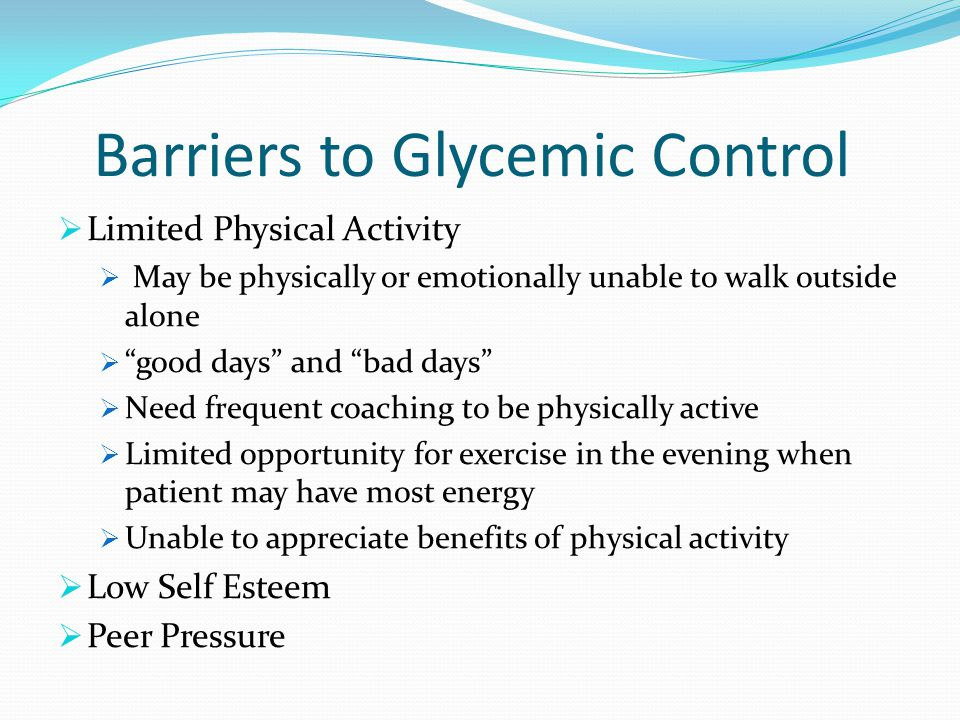 Barriers to Glycemic Control Limited Physical Activity May be physically or emotionally unable to walk outside alone good days and bad days Need frequent coaching to be physically active Limited opportunity for exercise in the evening when patient may have most energy Unable to appreciate benefits of physical activity Low Self Esteem Peer Pressure