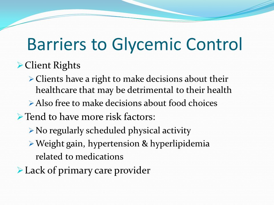 Barriers to Glycemic Control Client Rights Clients have a right to make decisions about their healthcare that may be detrimental to their health Also free to make decisions about food choices Tend to have more risk factors: No regularly scheduled physical activity Weight gain, hypertension & hyperlipidemia related to medications Lack of primary care provider