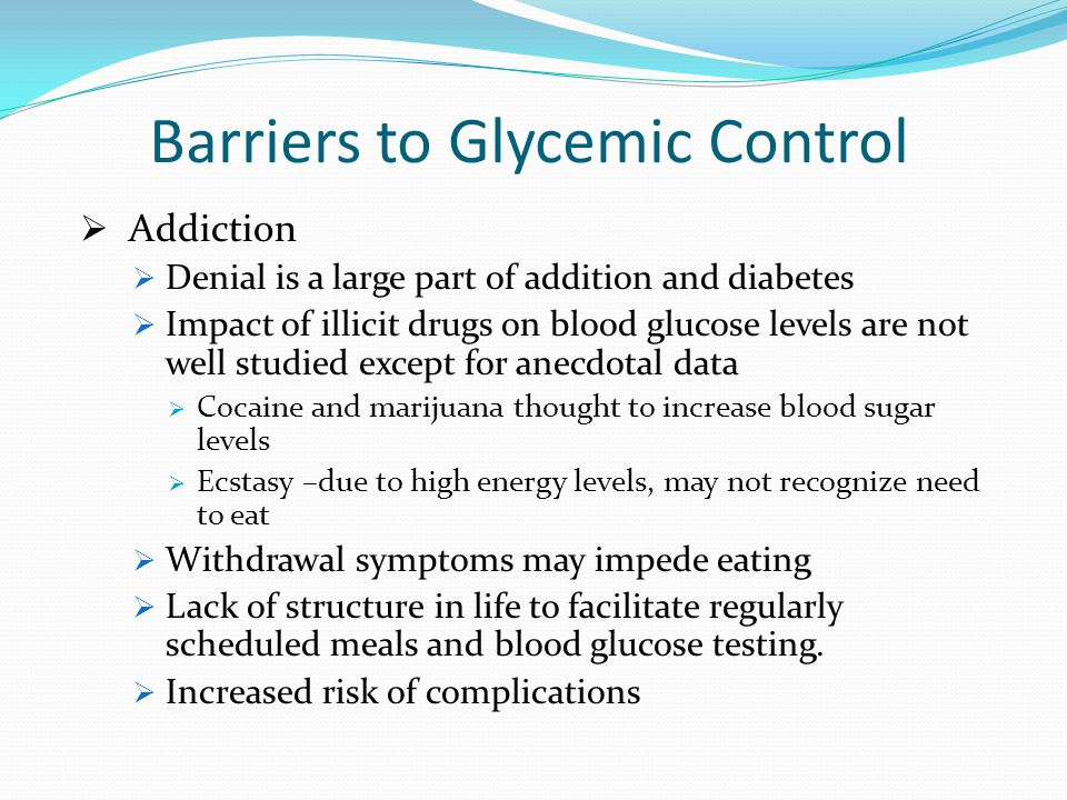 Barriers to Glycemic Control Addiction Denial is a large part of addition and diabetes Impact of illicit drugs on blood glucose levels are not well studied except for anecdotal data Cocaine and marijuana thought to increase blood sugar levels Ecstasy –due to high energy levels, may not recognize need to eat Withdrawal symptoms may impede eating Lack of structure in life to facilitate regularly scheduled meals and blood glucose testing.