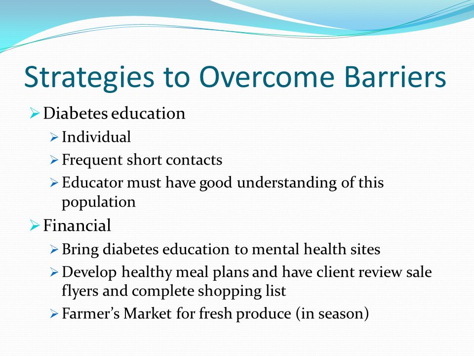 Strategies to Overcome Barriers Diabetes education Individual Frequent short contacts Educator must have good understanding of this population Financi