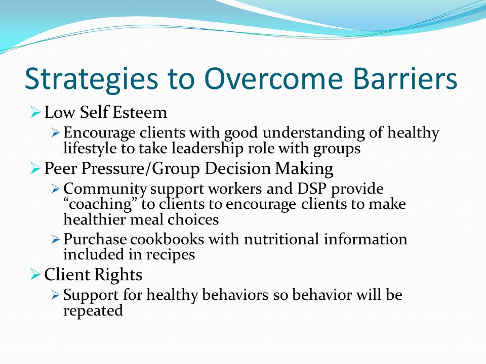 Low Self Esteem Encourage clients with good understanding of healthy lifestyle to take leadership role with groups Peer Pressure/Group Decision Making Community support workers and DSP provide coaching to clients to encourage clients to make healthier meal choices Purchase cookbooks with nutritional information included in recipes Client Rights Support for healthy behaviors so behavior will be repeated Strategies to Overcome Barriers