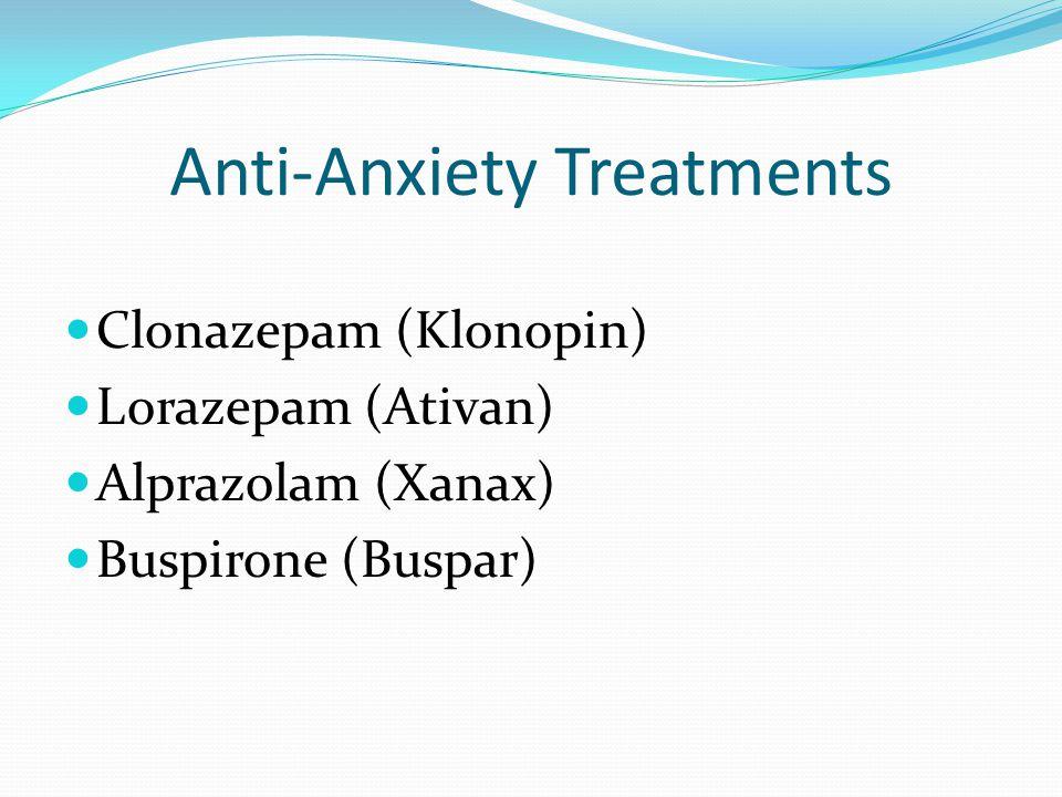 Anti-Anxiety Treatments Clonazepam (Klonopin) Lorazepam (Ativan) Alprazolam (Xanax) Buspirone (Buspar)