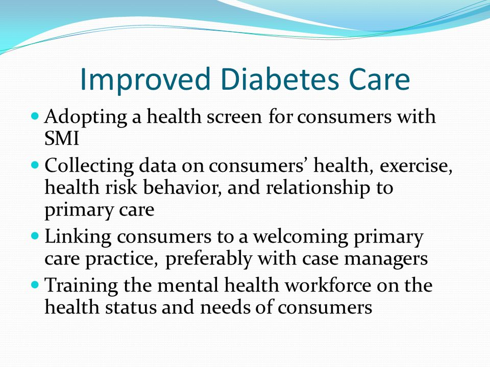 Improved Diabetes Care Adopting a health screen for consumers with SMI Collecting data on consumers health, exercise, health risk behavior, and relationship to primary care Linking consumers to a welcoming primary care practice, preferably with case managers Training the mental health workforce on the health status and needs of consumers