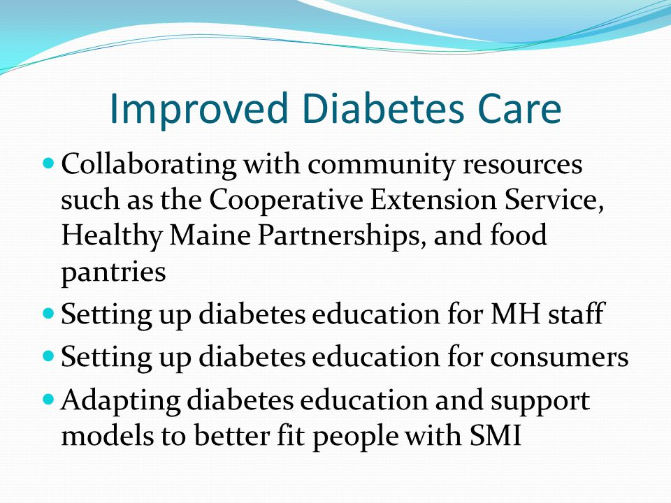 Improved Diabetes Care Collaborating with community resources such as the Cooperative Extension Service, Healthy Maine Partnerships, and food pantries Setting up diabetes education for MH staff Setting up diabetes education for consumers Adapting diabetes education and support models to better fit people with SMI