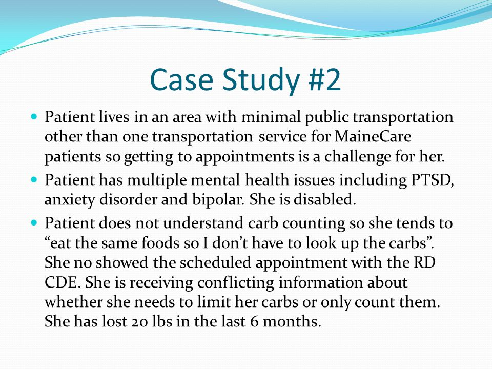 Case Study #2 Patient lives in an area with minimal public transportation other than one transportation service for MaineCare patients so getting to a