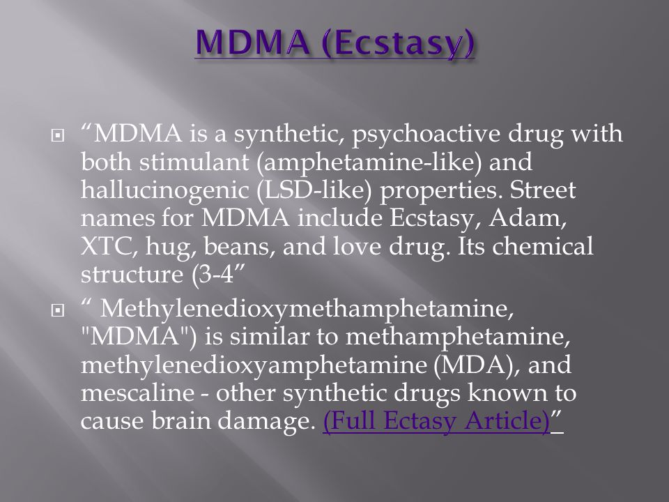 MDMA is a synthetic, psychoactive drug with both stimulant (amphetamine-like) and hallucinogenic (LSD-like) properties.