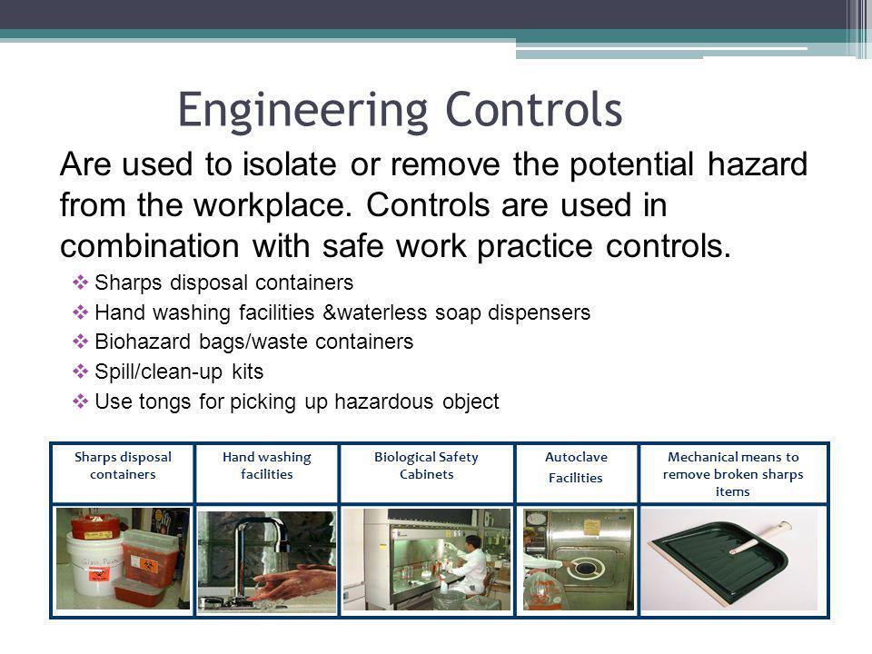 Engineering Controls Are used to isolate or remove the potential hazard from the workplace. Controls are used in combination with safe work practice c
