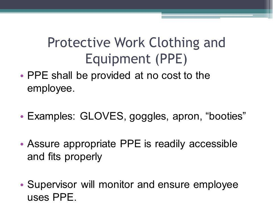 Protective Work Clothing and Equipment (PPE) PPE shall be provided at no cost to the employee. Examples: GLOVES, goggles, apron, booties Assure approp