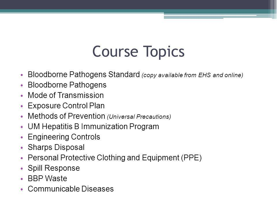 Course Topics Bloodborne Pathogens Standard (copy available from EHS and online) Bloodborne Pathogens Mode of Transmission Exposure Control Plan Metho
