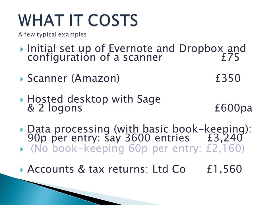 Initial set up of Evernote and Dropbox and configuration of a scanner £75 Scanner (Amazon) £350 Hosted desktop with Sage & 2 logons £600pa Data processing (with basic book-keeping): 90p per entry: say 3600 entries £3,240 (No book-keeping 60p per entry: £2,160) Accounts & tax returns: Ltd Co £1,560