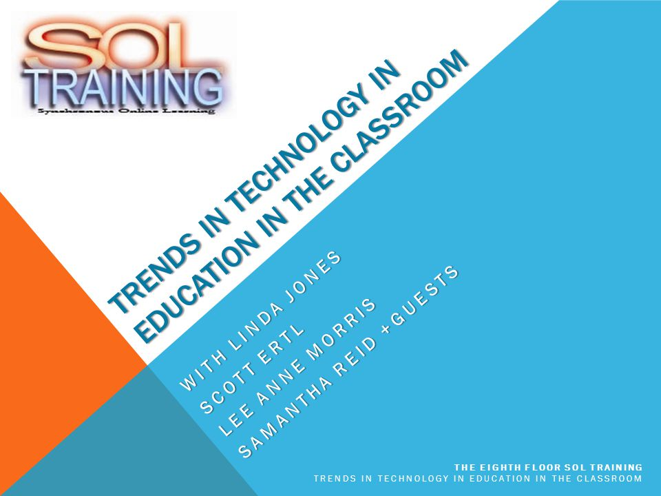 TRENDS IN TECHNOLOGY IN EDUCATION IN THE CLASSROOM WITH LINDA JONES SCOTT ERTL LEE ANNE MORRIS SAMANTHA REID +GUESTS THE EIGHTH FLOOR SOL TRAINING TRENDS IN TECHNOLOGY IN EDUCATION IN THE CLASSROOM