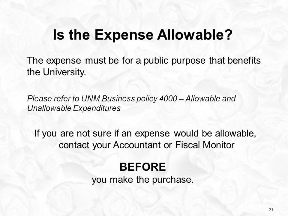 21 Is the Expense Allowable? The expense must be for a public purpose that benefits the University. Please refer to UNM Business policy 4000 – Allowab
