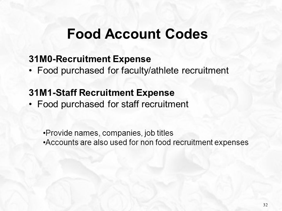32 Food Account Codes 31M0-Recruitment Expense Food purchased for faculty/athlete recruitment 31M1-Staff Recruitment Expense Food purchased for staff