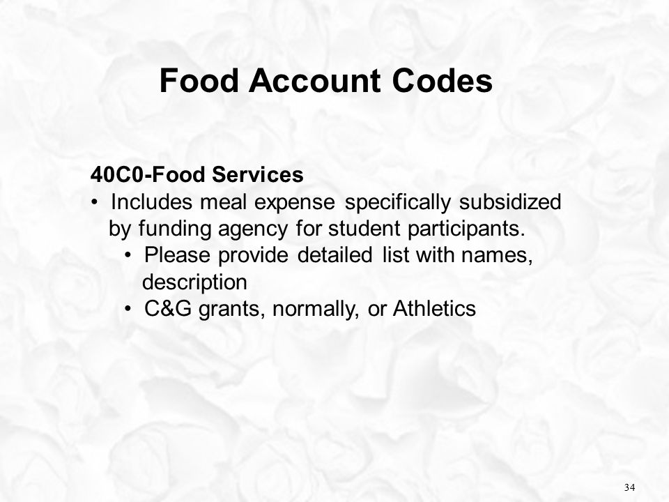 34 Food Account Codes 40C0-Food Services Includes meal expense specifically subsidized by funding agency for student participants. Please provide deta