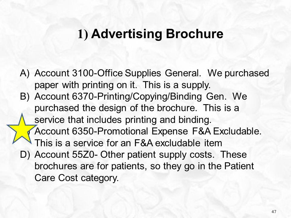 47 1) Advertising Brochure A)Account 3100-Office Supplies General. We purchased paper with printing on it. This is a supply. B)Account 6370-Printing/C