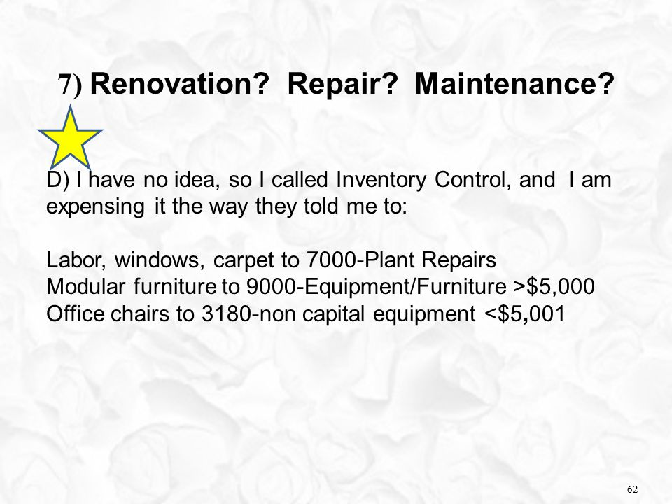 62 7) Renovation? Repair? Maintenance? D) I have no idea, so I called Inventory Control, and I am expensing it the way they told me to: Labor, windows