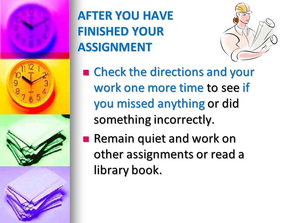 AFTER YOU HAVE FINISHED YOUR ASSIGNMENT Check the directions and your work one more time to see if you missed anything or did something incorrectly. C