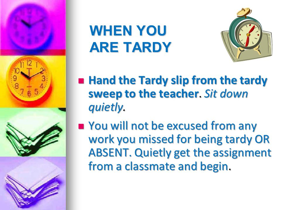 WHEN YOU ARE TARDY Hand the Tardy slip from the tardy sweep to the teacher. Sit down quietly. Hand the Tardy slip from the tardy sweep to the teacher.