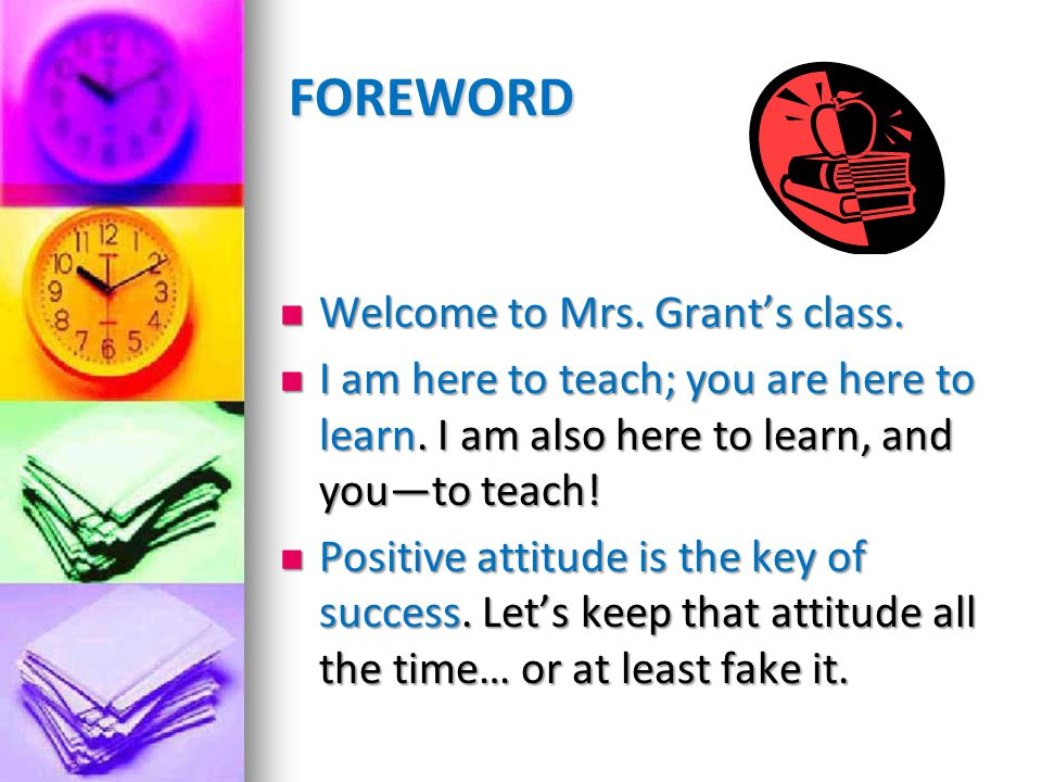 FOREWORD Welcome to Mrs. Grants class. Welcome to Mrs. Grants class. I am here to teach; you are here to learn. I am also here to learn, and youto tea