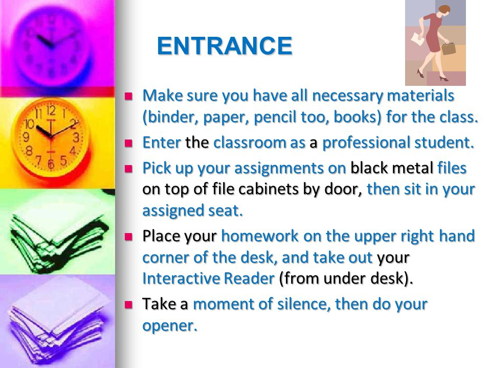 ENTRANCE Make sure you have all necessary materials (binder, paper, pencil too, books) for the class. Make sure you have all necessary materials (bind