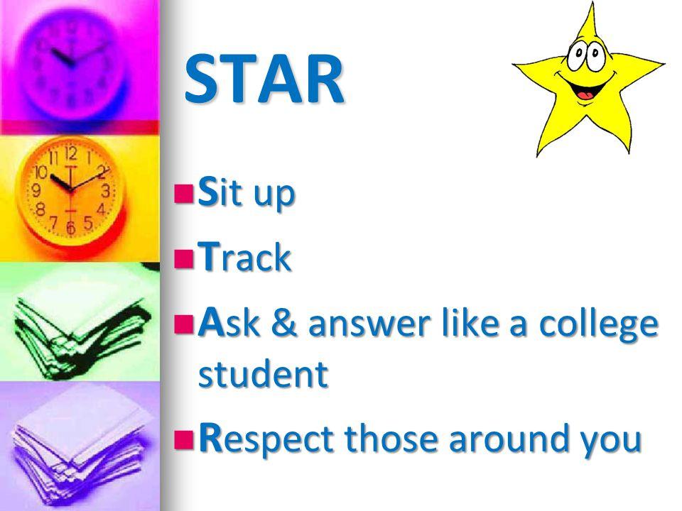 STAR S it up S it up T rack T rack A sk & answer like a college student A sk & answer like a college student R espect those around you R espect those