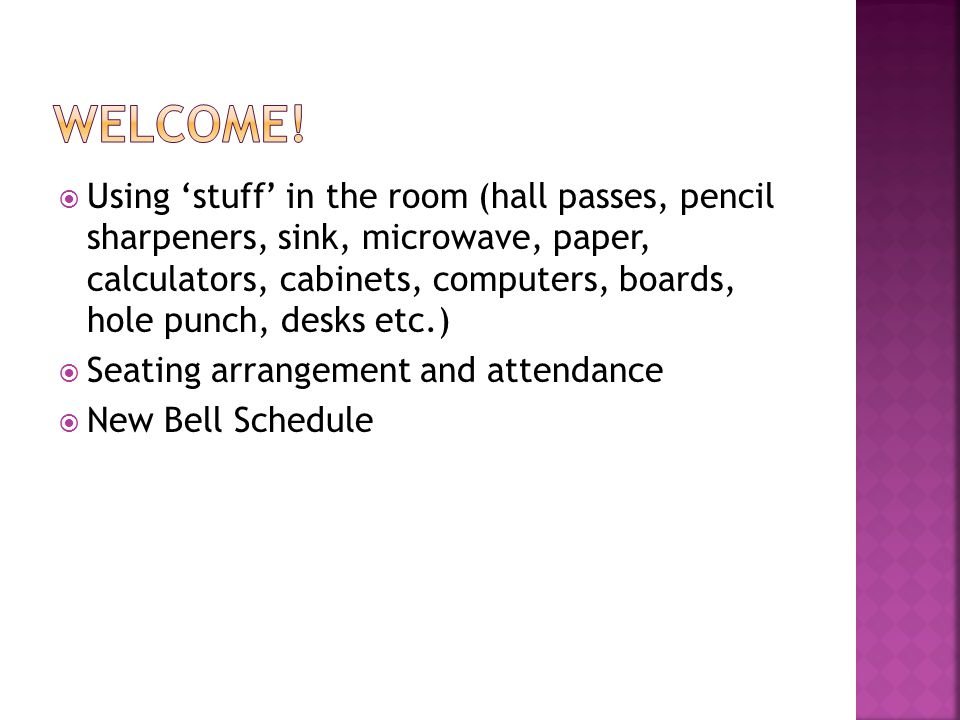 Using stuff in the room (hall passes, pencil sharpeners, sink, microwave, paper, calculators, cabinets, computers, boards, hole punch, desks etc.) Seating arrangement and attendance New Bell Schedule
