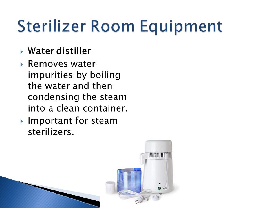 Water distiller Removes water impurities by boiling the water and then condensing the steam into a clean container. Important for steam sterilizers.