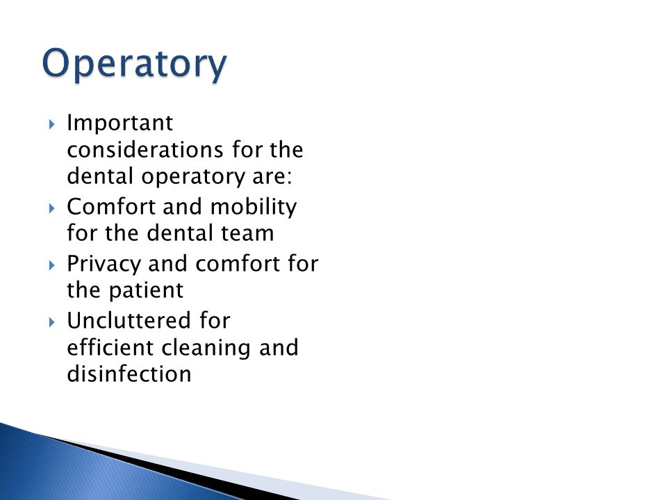 Important considerations for the dental operatory are: Comfort and mobility for the dental team Privacy and comfort for the patient Uncluttered for ef
