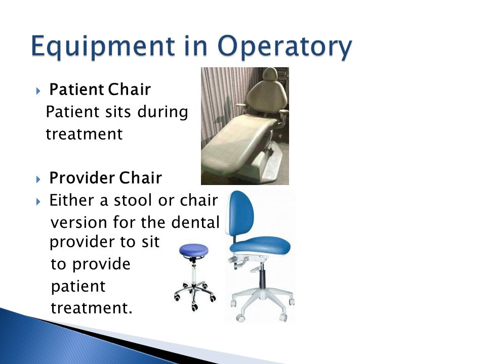 Patient Chair Patient sits during treatment Provider Chair Either a stool or chair version for the dental provider to sit to provide patient treatment