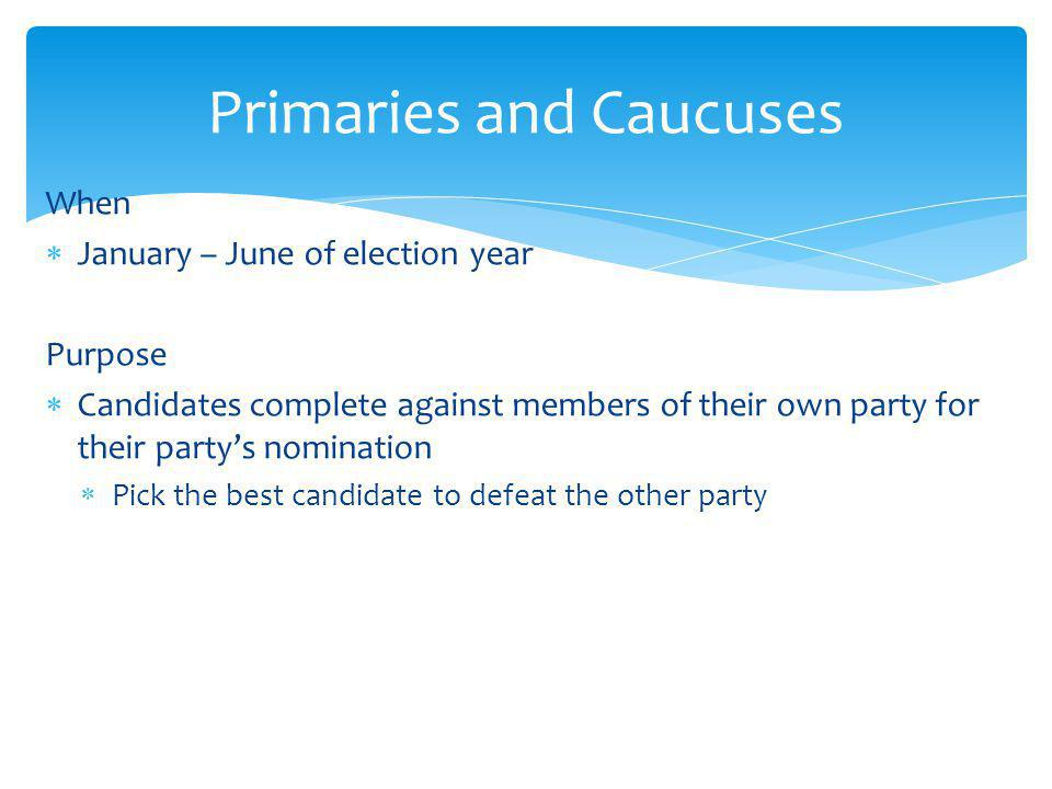 When January – June of election year Purpose Candidates complete against members of their own party for their partys nomination Pick the best candidate to defeat the other party Primaries and Caucuses